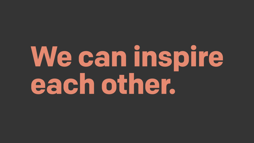 We can inspire each other.