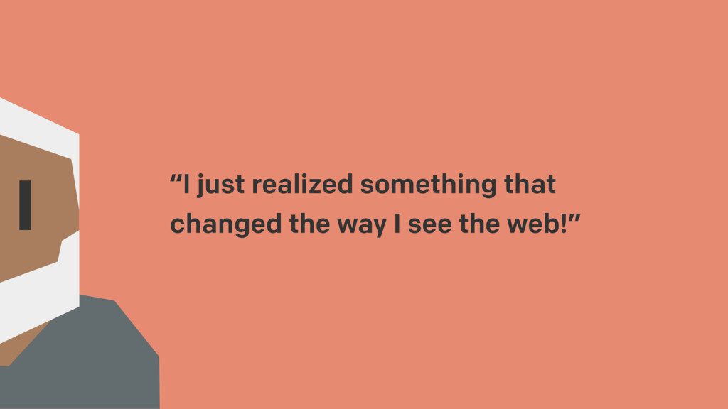 """I just realized something that changed the way..."