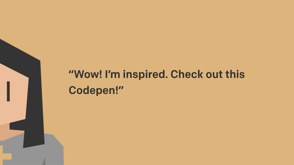 """Wow! I'm inspired. Check out this Codepen!"""