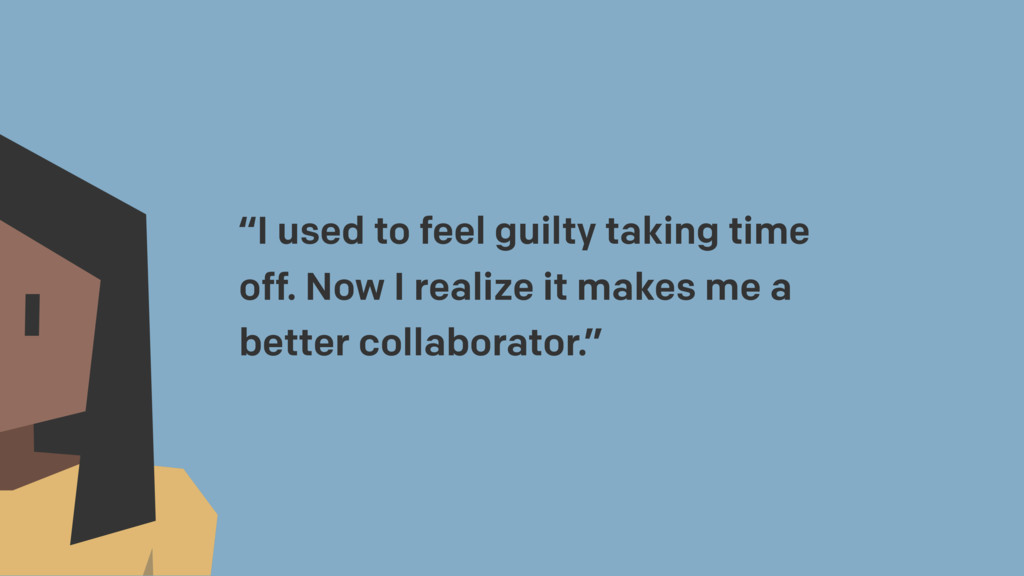 """I used to feel guilty taking time off. Now I r..."