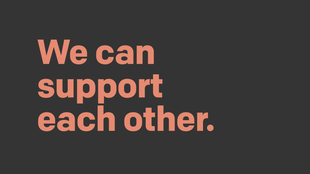 We can support each other.
