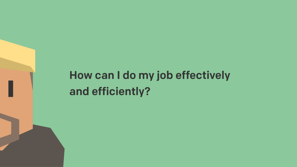 How can I do my job effectively and efficiently?