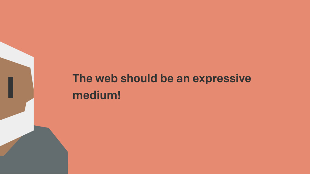The web should be an expressive medium!