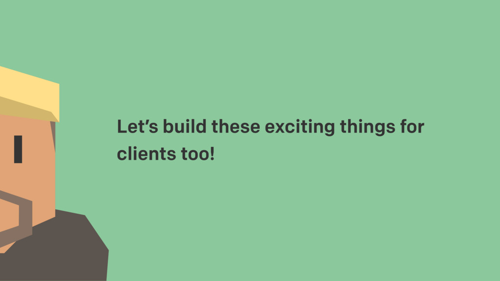Let's build these exciting things for clients t...