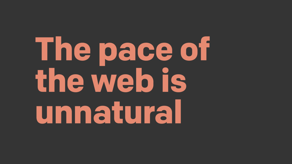 The pace of the web is unnatural
