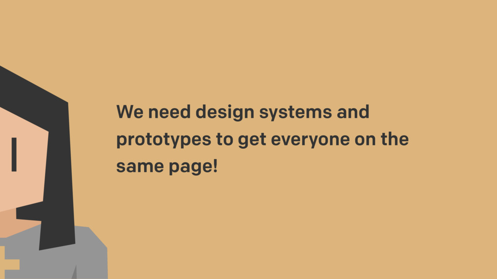 We need design systems and prototypes to get ev...