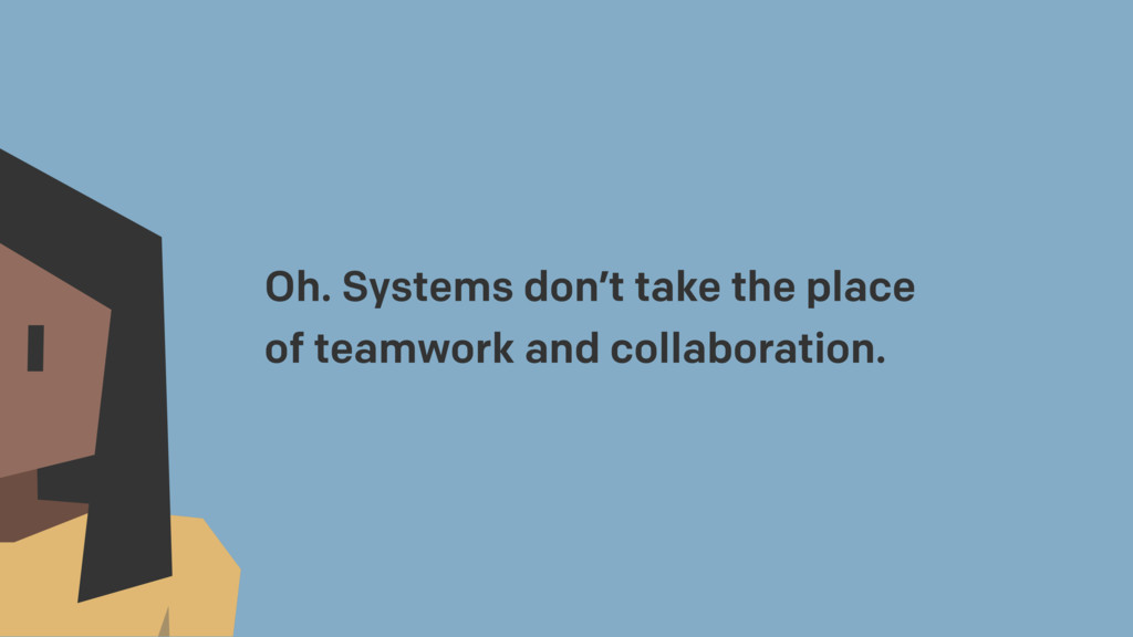 Oh. Systems don't take the place of teamwork an...