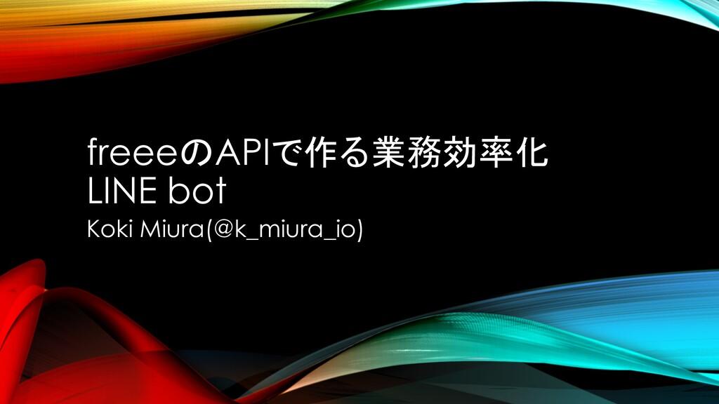 freeeのAPIで作る業務効率化 LINE bot Koki Miura(@k_miura_...