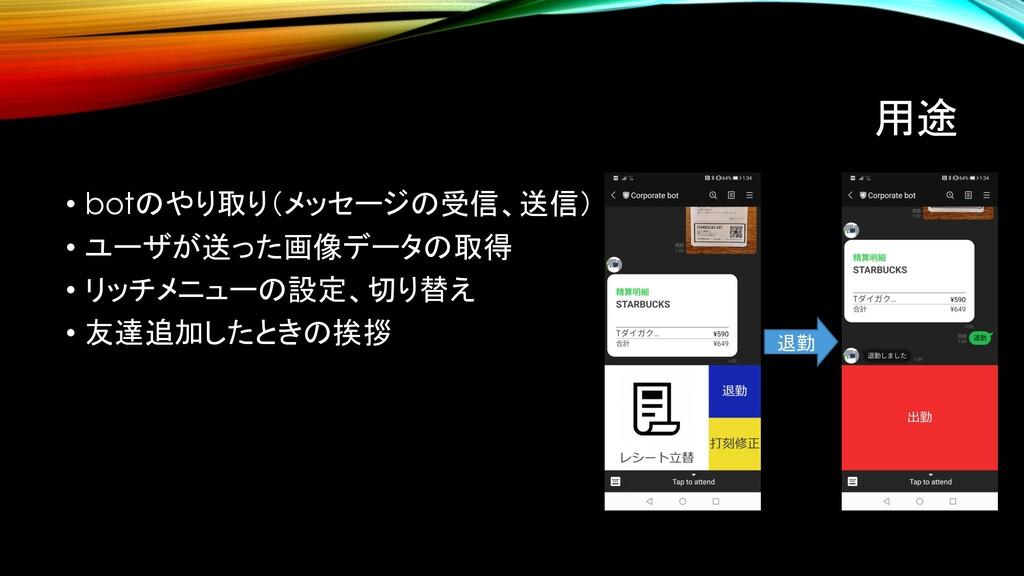 用途 • botのやり取り(メッセージの受信、送信) • ユーザが送った画像データの取得 • ...