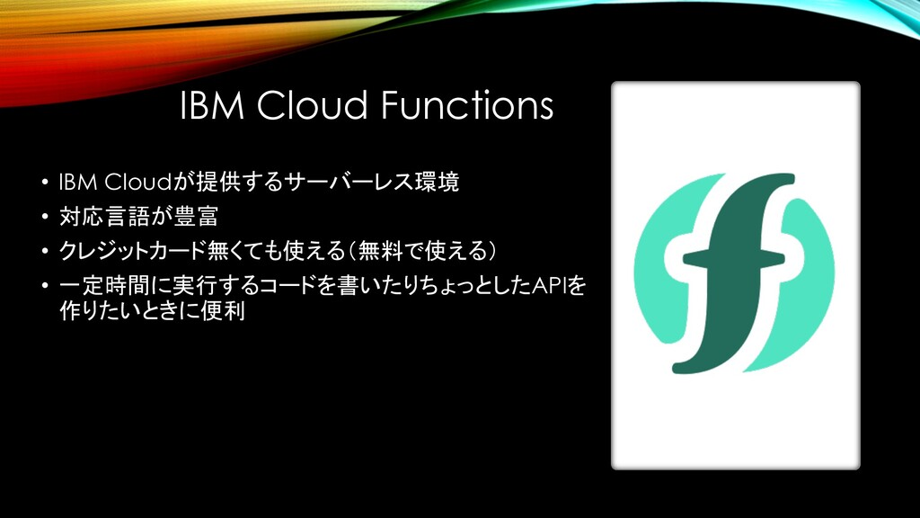 IBM Cloud Functions • IBM Cloudが提供するサーバーレス環境 • ...