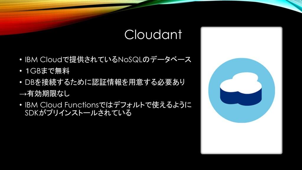 Cloudant • IBM Cloudで提供されているNoSQLのデータベース • 1GBま...