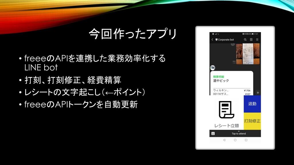今回作ったアプリ • freeeのAPIを連携した業務効率化する LINE bot • 打刻、...