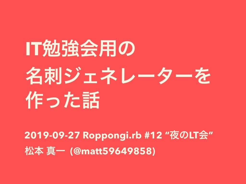 ITษڧձ༻ͷ ໊δΣωϨʔλʔΛ ࡞ͬͨ 2019-09-27 Roppongi.rb ...
