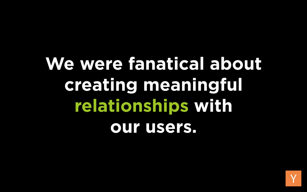 We were fanatical about creating meaningful rel...