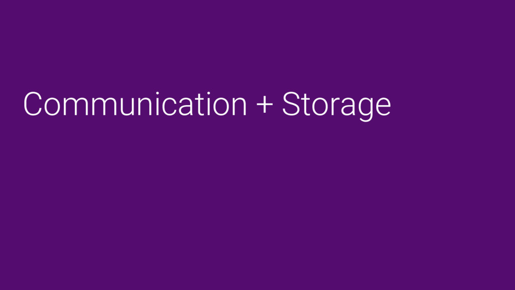 Communication + Storage