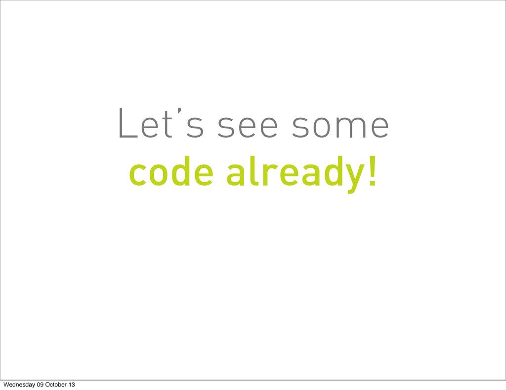 Let's see some code already! Wednesday 09 Octob...