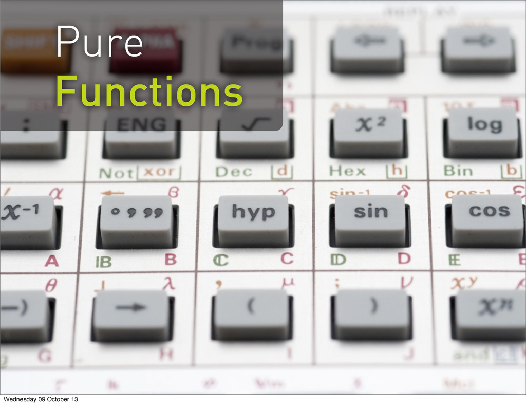 Pure Functions Wednesday 09 October 13