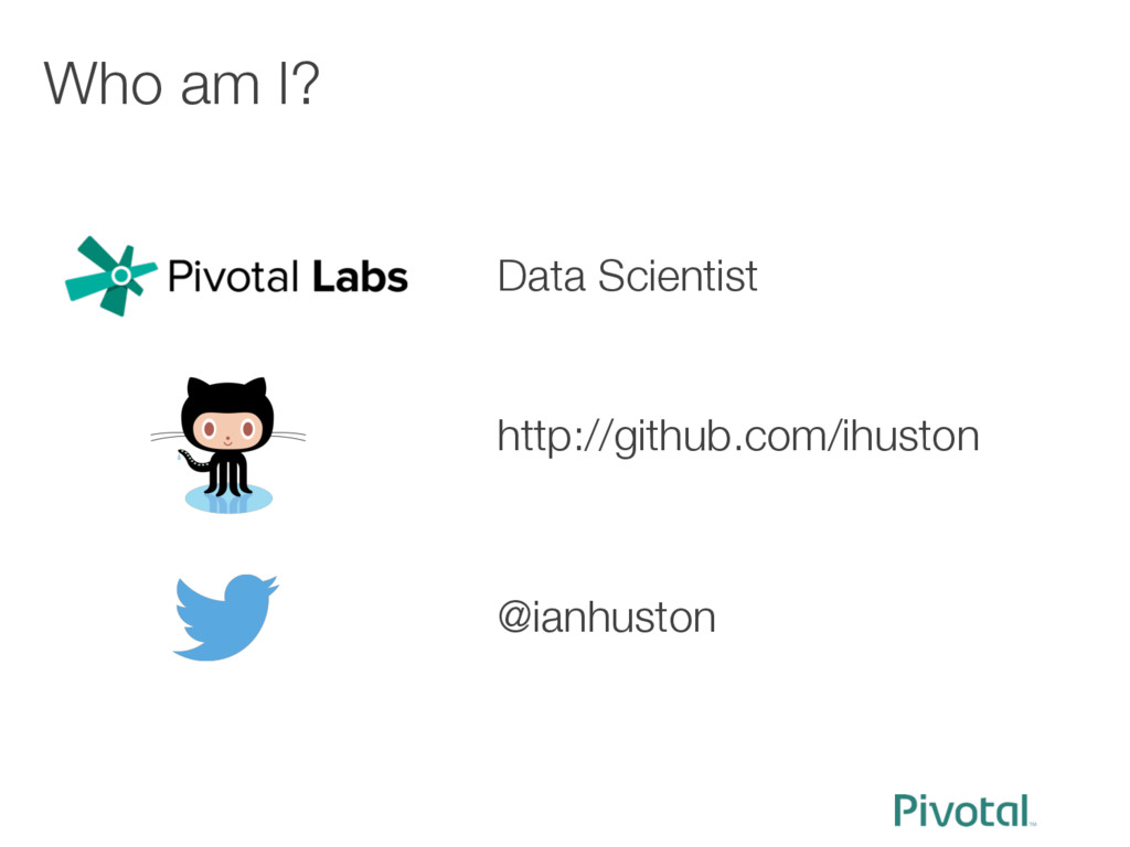 Who am I? Data Scientist http://github.com/ih...