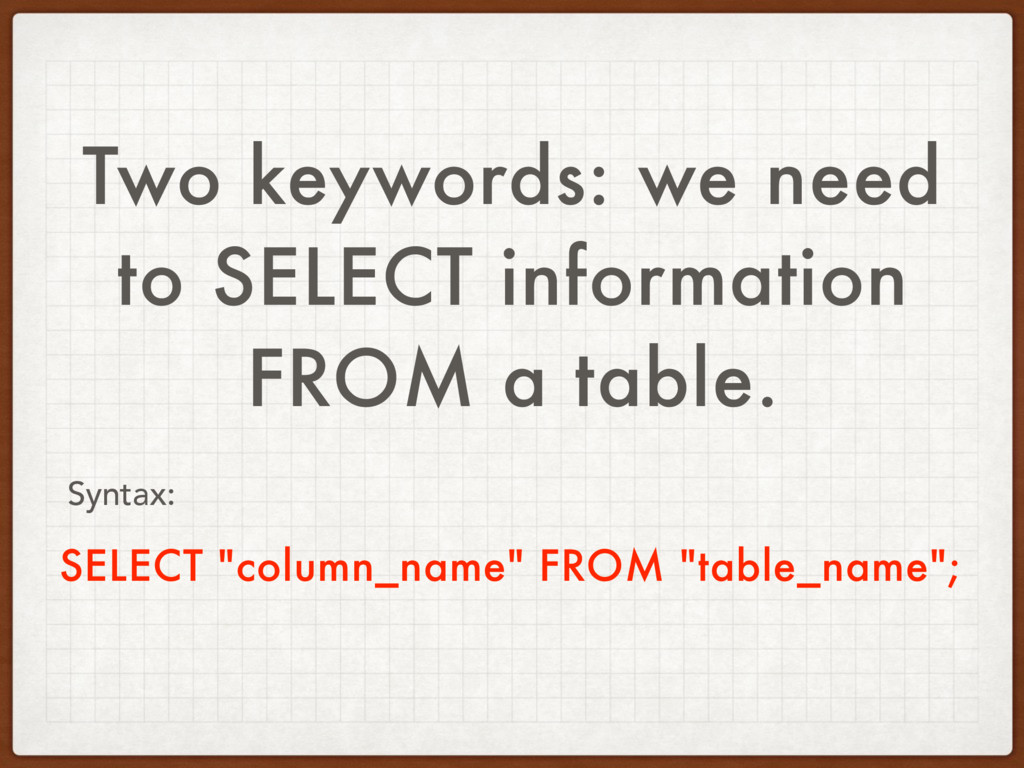 Two keywords: we need to SELECT information FRO...