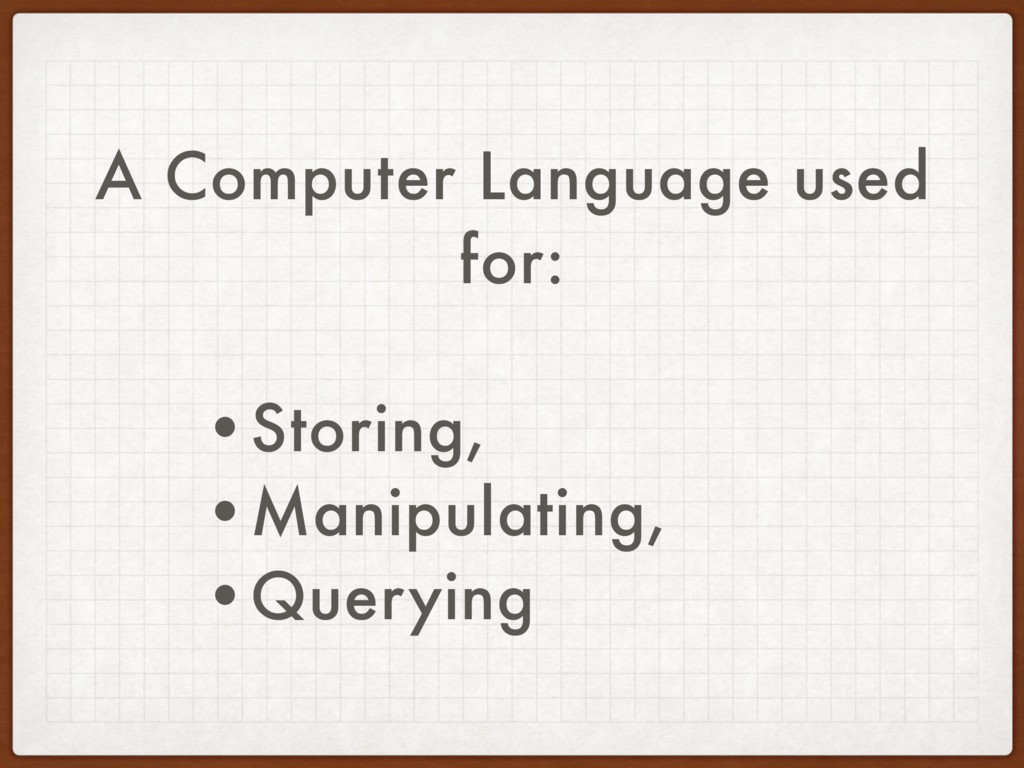 A Computer Language used for: •Storing, •Manipu...