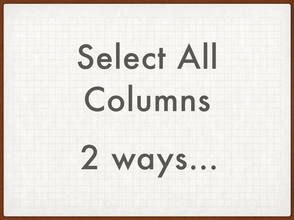 Select All Columns 2 ways…
