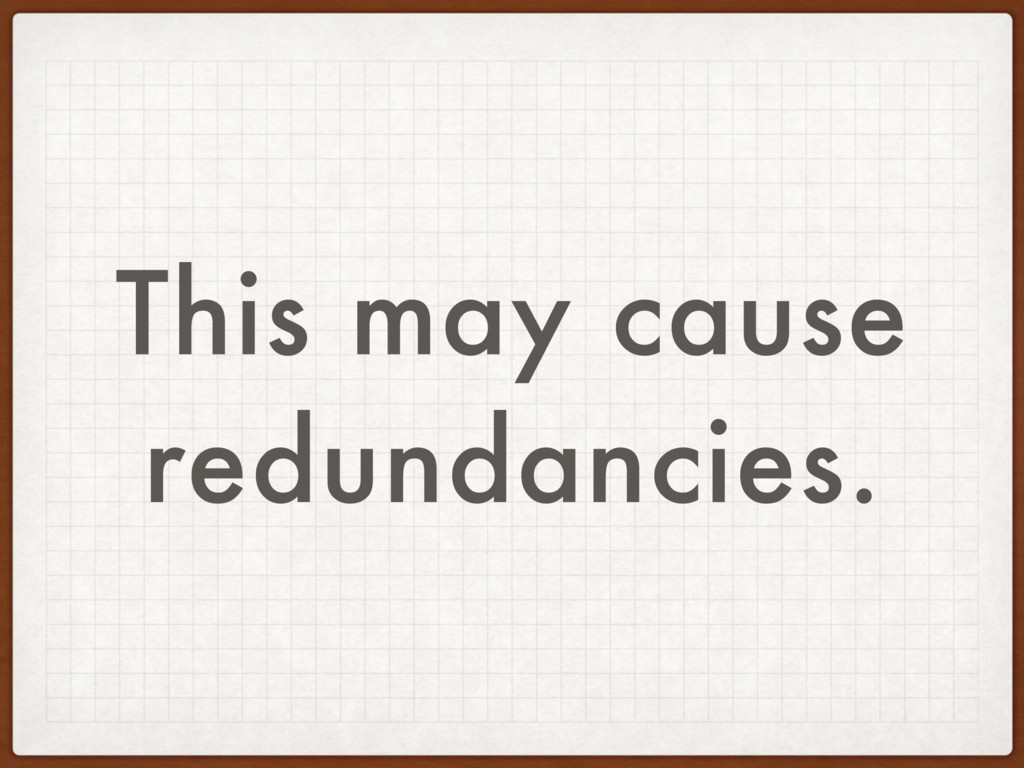 This may cause redundancies.