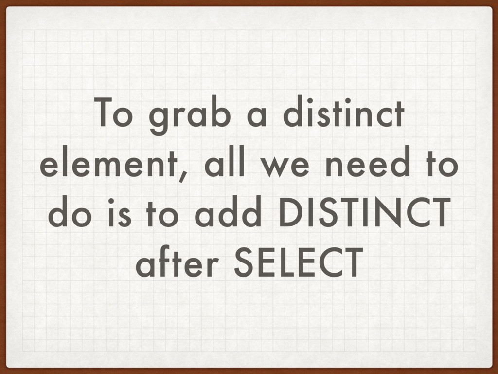 To grab a distinct element, all we need to do i...