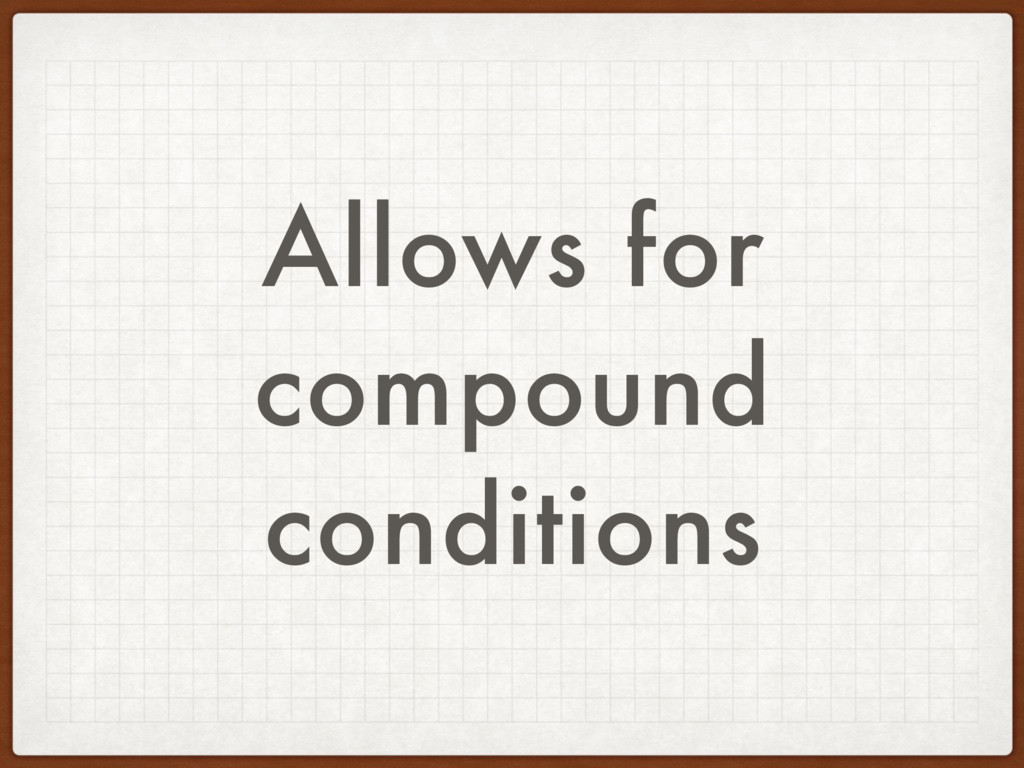 Allows for compound conditions