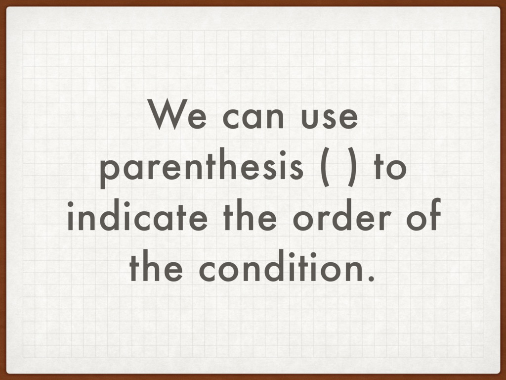 We can use parenthesis ( ) to indicate the orde...