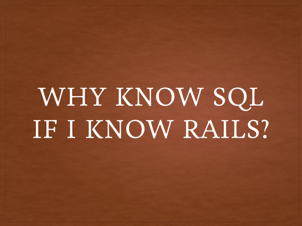 WHY KNOW SQL IF I KNOW RAILS?