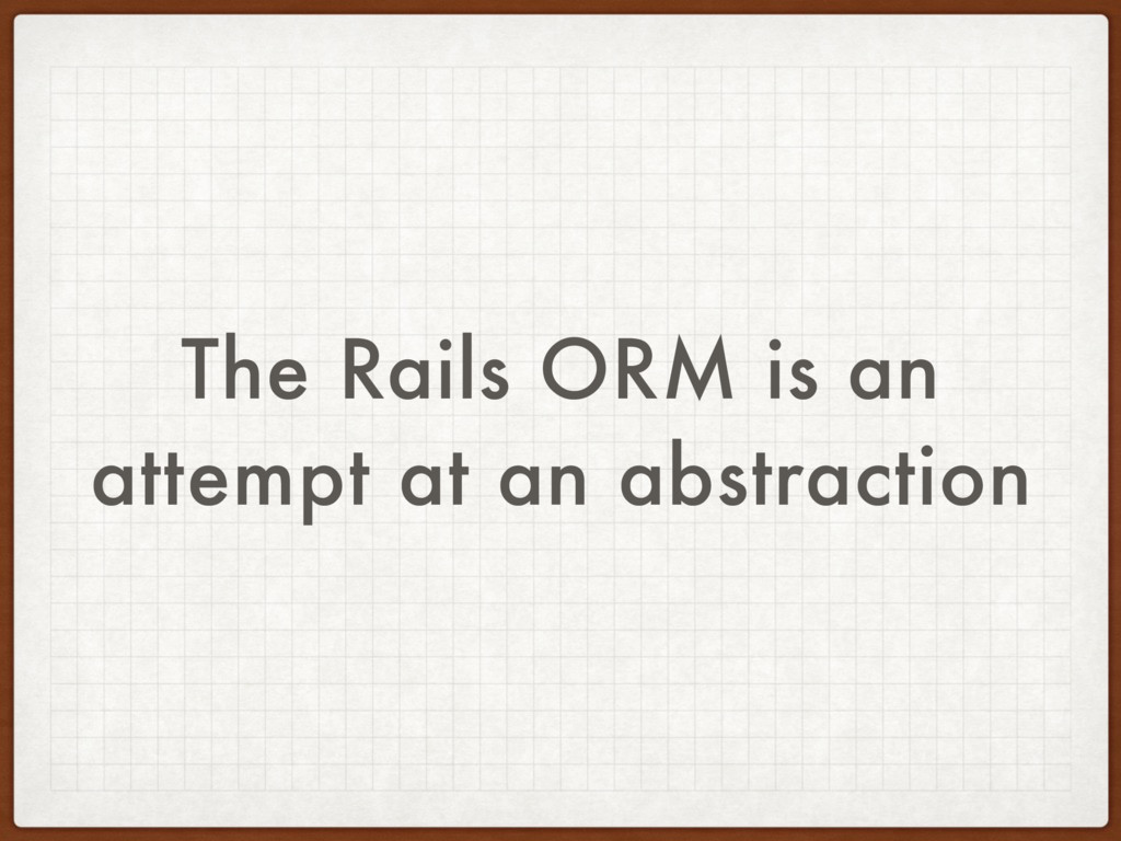 The Rails ORM is an attempt at an abstraction