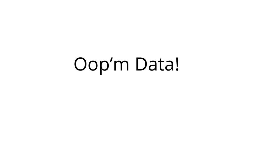 Oop'm Data!