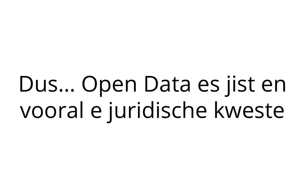Dus… Open Data es jist en vooral e juridische k...