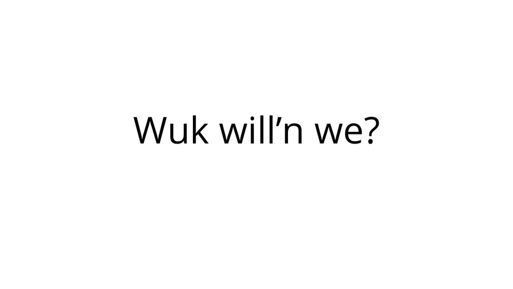 Wuk will'n we?