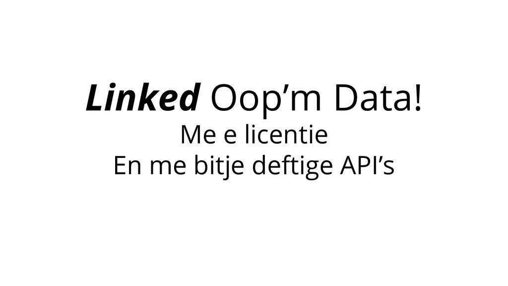 Linked Oop'm Data! Me e licentie En me bitje de...