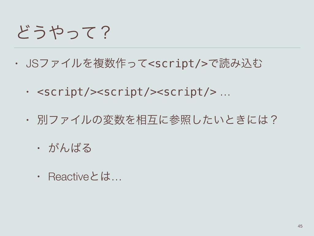 Ͳ͏ͬͯʁ • JSϑΝΠϧΛෳ࡞ͬͯ<script/>ͰಡΈࠐΉ • <script/>...