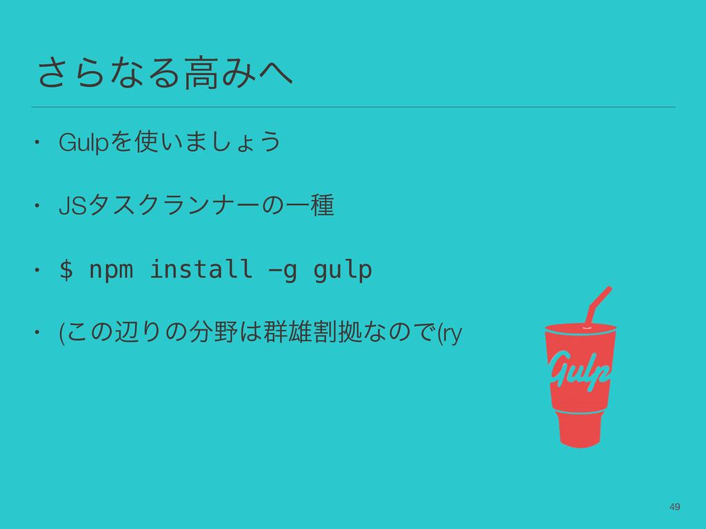 ͞ΒͳΔߴΈ • GulpΛ͍·͠ΐ͏ • JSλεΫϥϯφʔͷҰछ • $ npm in...