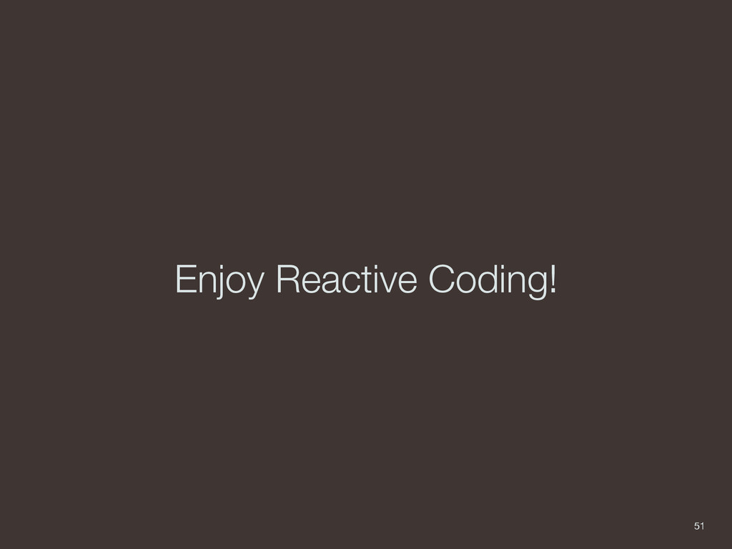 Enjoy Reactive Coding! 51