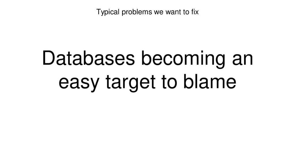 Typical problems we want to fix Databases becom...