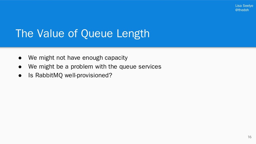 Lisa Seelye @thedoh The Value of Queue Length ●...