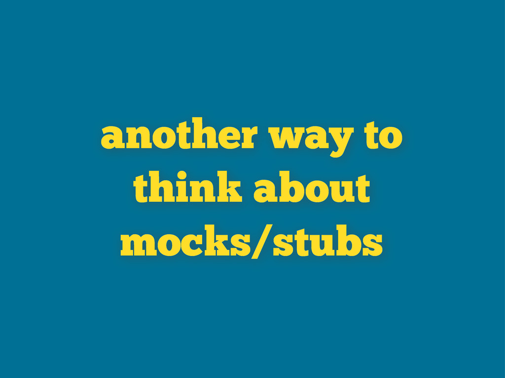 another way to think about mocks/stubs
