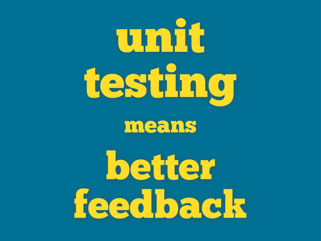 unit testing means better feedback
