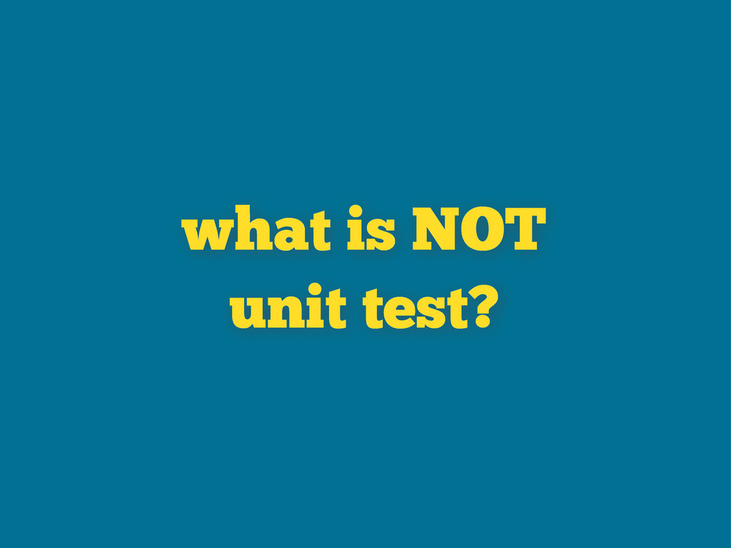 what is NOT unit test?