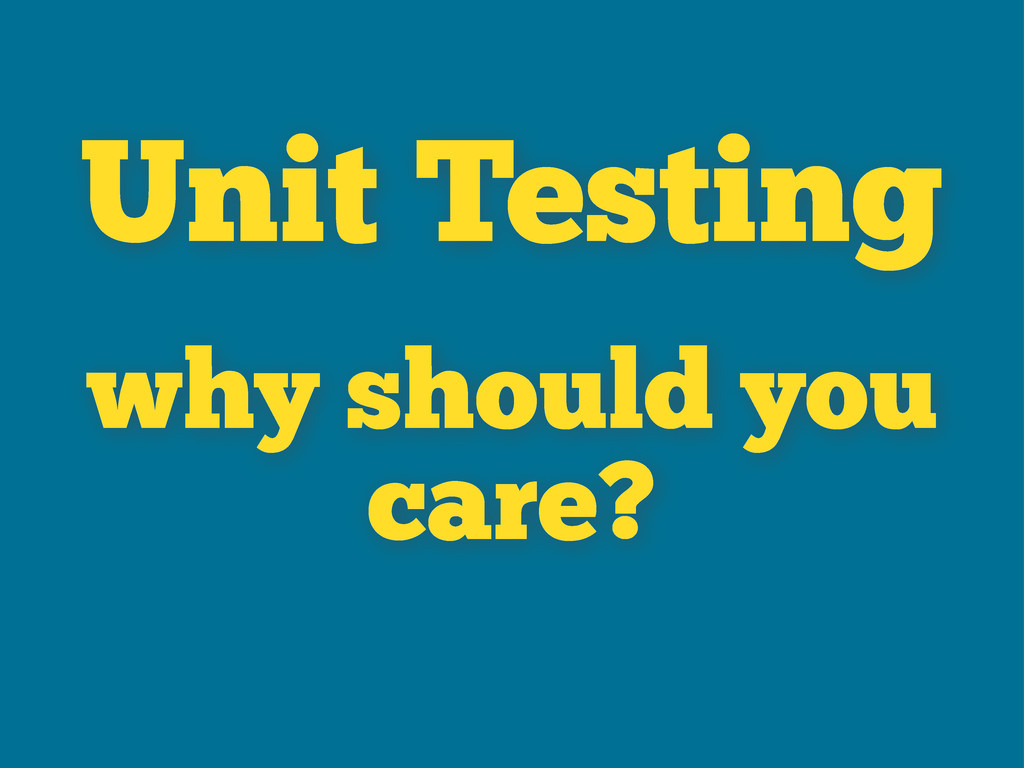 why should you care? Unit Testing