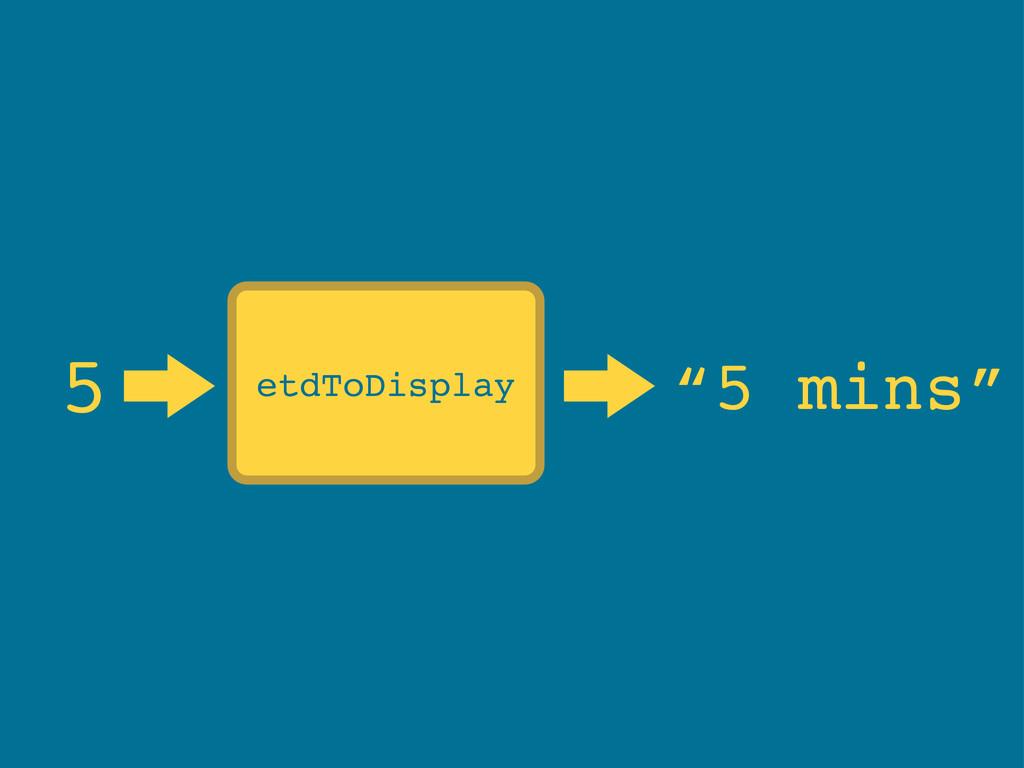 """5 """"5 mins"""" etdToDisplay"""