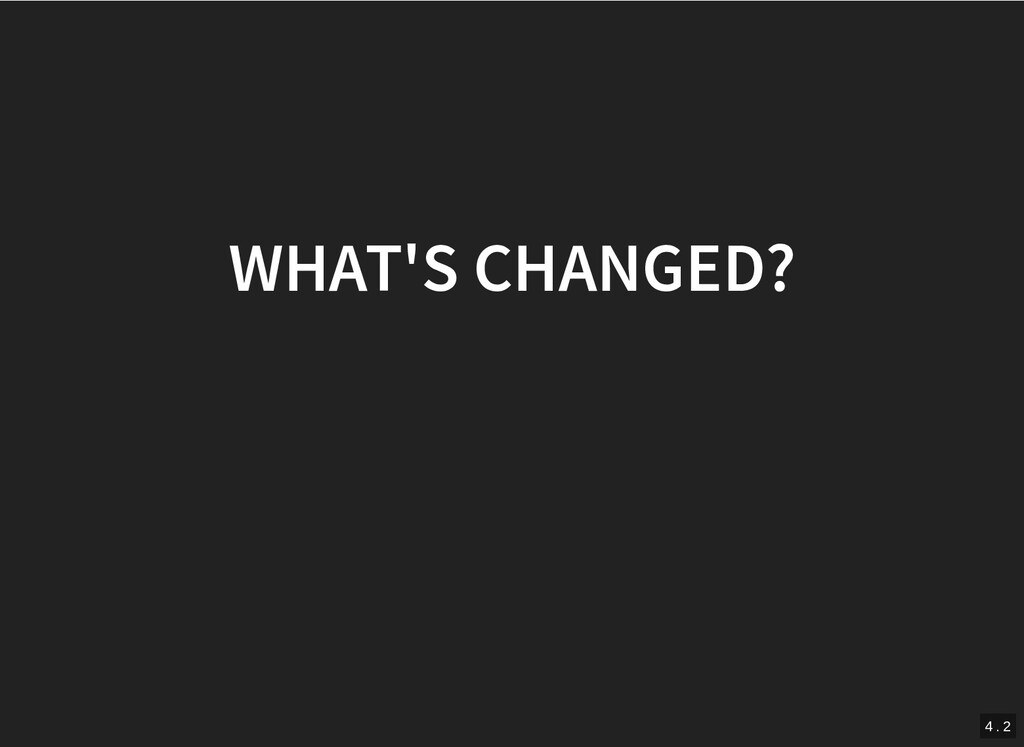 WHAT'S CHANGED? WHAT'S CHANGED? 4 . 2