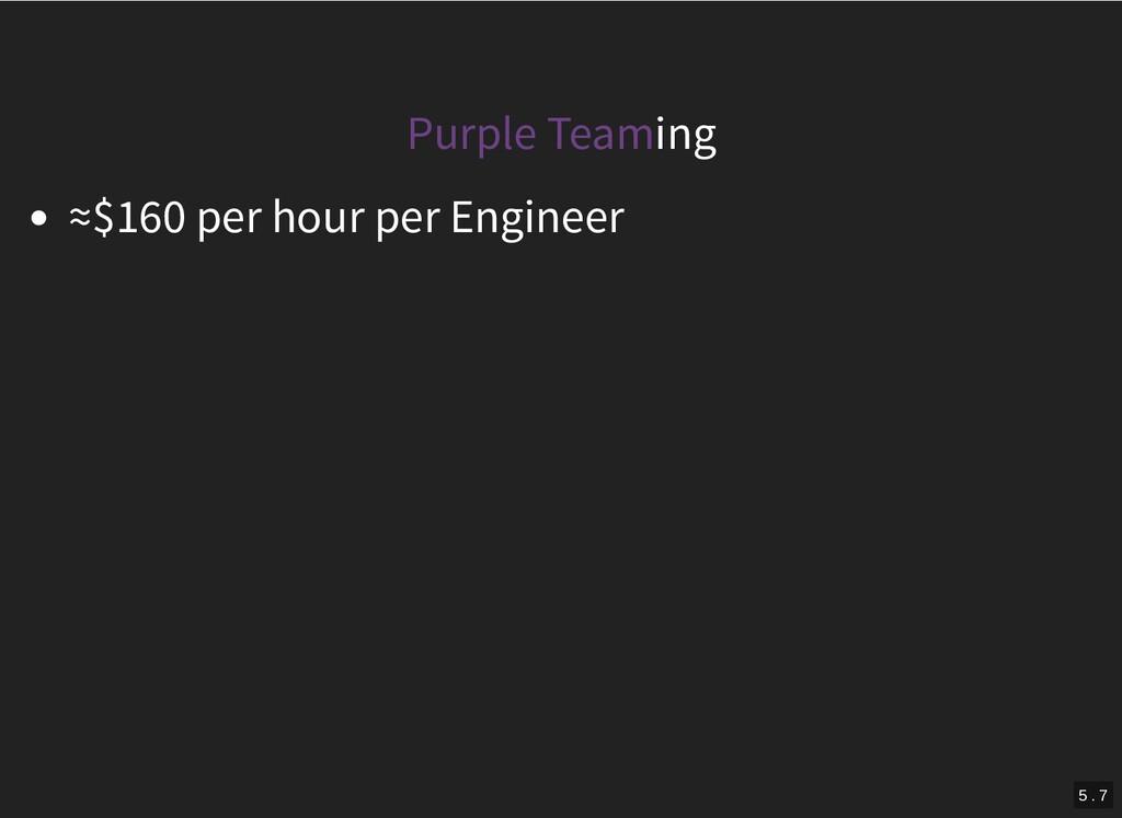 Purple Teaming ≈$160 per hour per Engineer 5 . 7