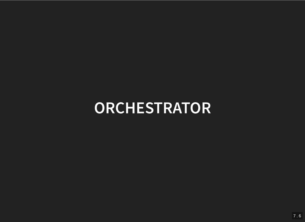 ORCHESTRATOR ORCHESTRATOR 7 . 6