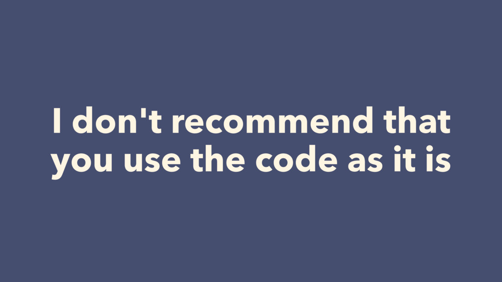 I don't recommend that  you use the code as it...