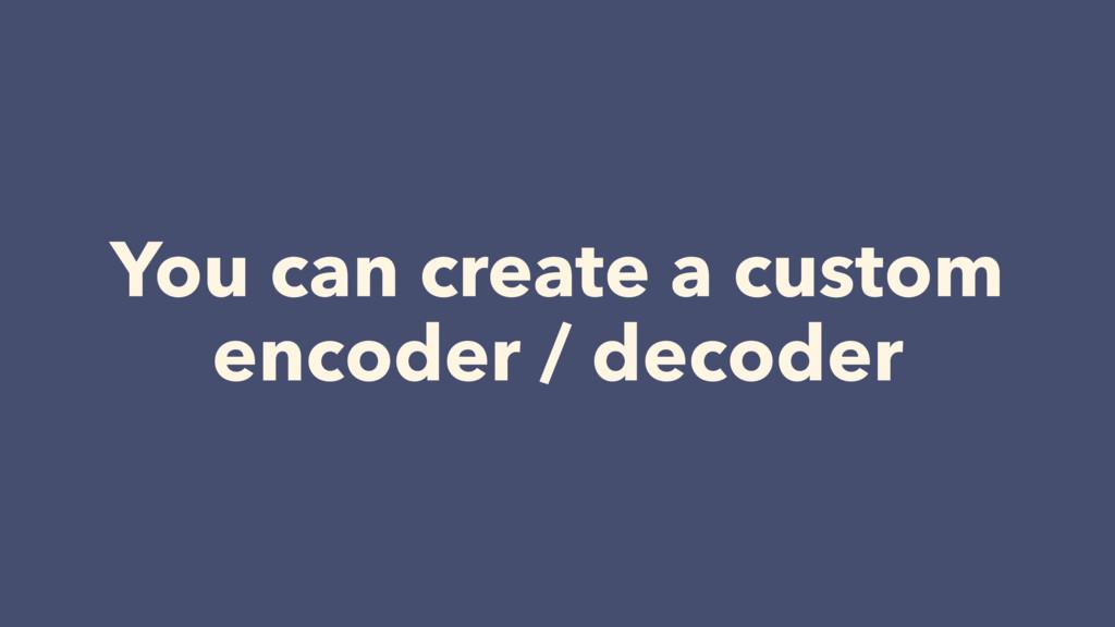 You can create a custom encoder / decoder